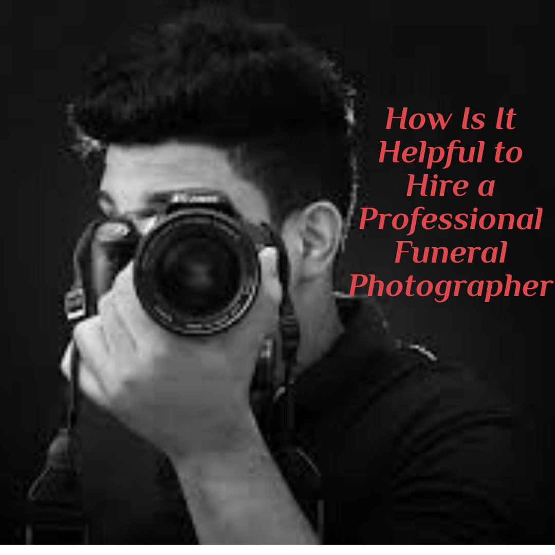 How Is It Helpful to Hire a Professional Funeral Photographer